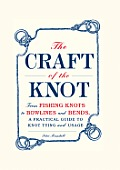 Craft of the Knot From Fishing Knots to Bowlines & Bends a Practical Guide to Knot Tying & Usage