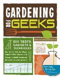 Gardening for Geeks: DIY Tests, Gadgets, &amp; Techniques That Utilize Microbiology, Mathematics, and Ecology to Exponentially Maximize the Yie