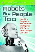 Robots Are People Too: How Siri, Google Car, and Artificial Intelligence Will Force Us to Change Our Laws