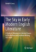 The Sky in Early Modern English Literature: A Study of Allusions to Celestial Events in Elizabethan and Jacobean Writing, 1572-1620