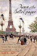 Dawn of the Belle Epoque The Paris of Monet Zola Bernhardt Eiffel Debussy Clemenceau & Their Friends