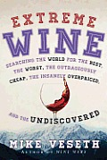 Extreme Wine Searching the World for the Best the Worst the Outrageously Cheap the Insanely Overpriced & the Undiscovered