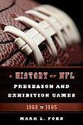 A History Of NFL Preseason & Exhibition Games: 1960 To 1985 by Mark L. Ford