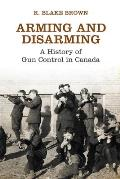 Arming & Disarming: A History Of Gun Control In Canada (Osgoode Society For Canadian Legal History) by R. Blake Brown