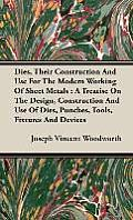 Dies, Their Construction and Use for the Modern Working of Sheet Metals: A Treatise on the Design, Construction and Use of Dies, Punches, Tools, Fixtu