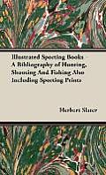 Illustrated Sporting Books - A Bibliography of Hunting, Shooting and Fishing Also Including Sporting Prints