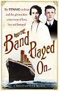 And the Band Played on: The Titanic Violinist and the Glovemaker. Christopher Ward