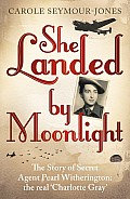 She Landed by Moonlight: The Story of Secret Agent Pearl Witherington: The Real 'Charlotte Gray'