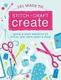 101 Ways to Stitch, Craft, Create: Quick and Easy Projects to Stitch, Sew, Knit, Bead & Fold