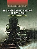 The Most Daring Raid of the Civil War: The Great Locomotive Chase