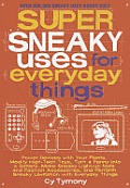 Super Sneaky Uses for Everyday Things: Power Devices with Your Plants, Modify High-Tech Toys, Turn a Penny Into a Battery, Make Sneaky Light-Up Nails