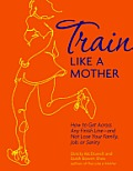 Train Like a Mother: How to Get Across Any Finish Line-And Not Lose Your Family, Job, or Sanity Cover