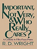 Important, Not Very, and Who Really Cares?: A Comedy in Fifty-Four Parts