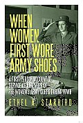 When Women First Wore Army Shoes: A First-person Account of Service as a Member of the Women's Army Corps during WWII