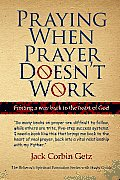 Praying When Prayer Doesn't Work: Finding a Way Back to the Heart of God