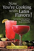 Now You're Cooking with Latin Flavors!: Good Food, Good Wine, Good Times, and Good Friends-The Best Life Has to Offer