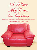 A Place of My Own to Give God Glory: Forty Days of Inspirational Devotions for Reflection and Meditation
