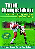 True Competition: A Guide to Pursuing Excellence in Sport and Society