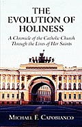 The Evolution of Holiness: A Chronicle of the Catholic Church Through the Lives of Her Saints
