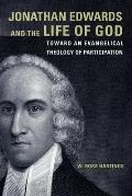 Jonathan Edwards and the Life of God: Toward an Evangelical Theology of Participation