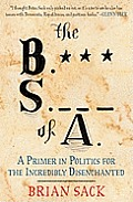 The B.S. of A.: A Primer in Politics for the Incredibly Disenchanted Cover