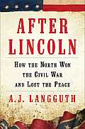 After Lincoln: How The North Won The Civil War & Lost The Peace by A. J. Langguth