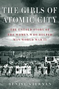 Girls of Atomic City The Secret History of the Women Who Built WWIIs Most Powerful Weapon