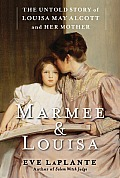 Marmee & Louisa The Untold Story of Louisa May Alcott & Her Mother