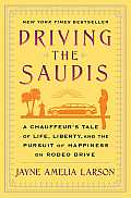 Driving the Saudis: A Chauffeur S Tale of Life, Liberty and the Pursuit of Happiness on Rodeo Drive