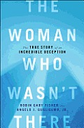 Woman Who Wasnt There The True Story of an Incredible Deception