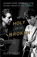 Holy or the Broken Leonard Cohen Jeff Buckley & the Unlikely Ascent of Hallelujah