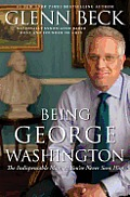 Being George Washington: The Indispensable Man, As You've Never Seen Him by Glenn Beck