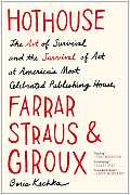 Hothouse The Art of Survival & the Survival of Art at Americas Most Celebrated Publishing House Farrar Straus & Giroux