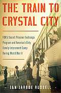 The Train to Crystal City: FDR's Secret Prisoner Exchange Program and America S Only Family Internment Camp During World War II
