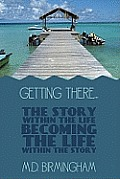 Getting There..: The Story within the Life Becoming the Life within the Story!