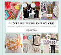 Vintage Wedding Style More Than 25 Simple Projects & Endless Inspiration for Designing Your Big Day