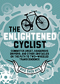 The Enlightened Cyclist: Commuter Angst, Dangerous Drivers, and Other Obstacles on the Path to Two-Wheeled Trancendence Cover
