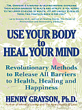 Use Your Body to Heal Your Mind: Revolutionary Methods to Release All Barriers to Health, Healing and Happiness