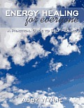 Energy Healing for Everyone: A Practical Guide to Self Healing