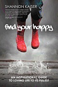 Find Your Happy An Inspirational Guide to Loving Life to Its Fullest