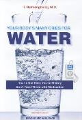Your Body's Many Cries for Water: You're Not Sick; You're Thirsty: Don't Treat Thirst with Medication