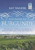 The Road to Burgundy: The Unlikely Story of an American Making Wine and a New Life in France