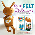 Heart Felt Holidays 40 Festive Felt Projects to Celebrate the Seasons