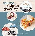 Making Fabric Jewelry: 20+ Projects to Stitch, Fold, & Wear