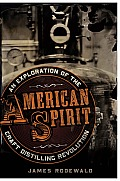 American Spirit: An Exploration Of The Craft Distilling Revolution by James Rodewald