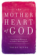 Mother Heart of God Unveiling the Mystery of the Fathers Maternal Love
