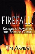 Firefall!: Restoring Power To The Body Of Christ by Tim Arview