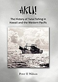 Aku! The History Of Tuna Fishing In Hawaii & The Western Pacific by Peter Wilson