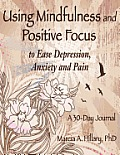 Using Mindfulness and Positive Focus to Ease Depression, Anxiety and Pain: A 30-Day Journal with Exercises to Power Your Journey to Inner Peace