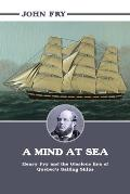 A Mind At Sea: Henry Fry & The Glorious Era Of Quebec's Sailing Ships by John Fry